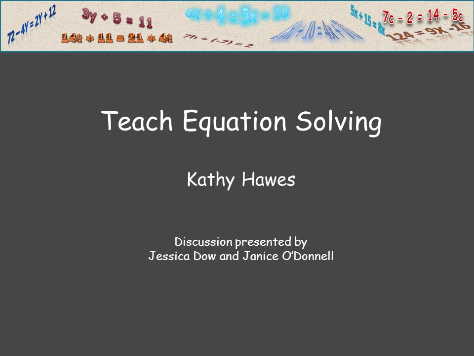 Teach Equation Solving Kathy Hawes Discussion presented by Jessica Dow and Janice O'Donnell