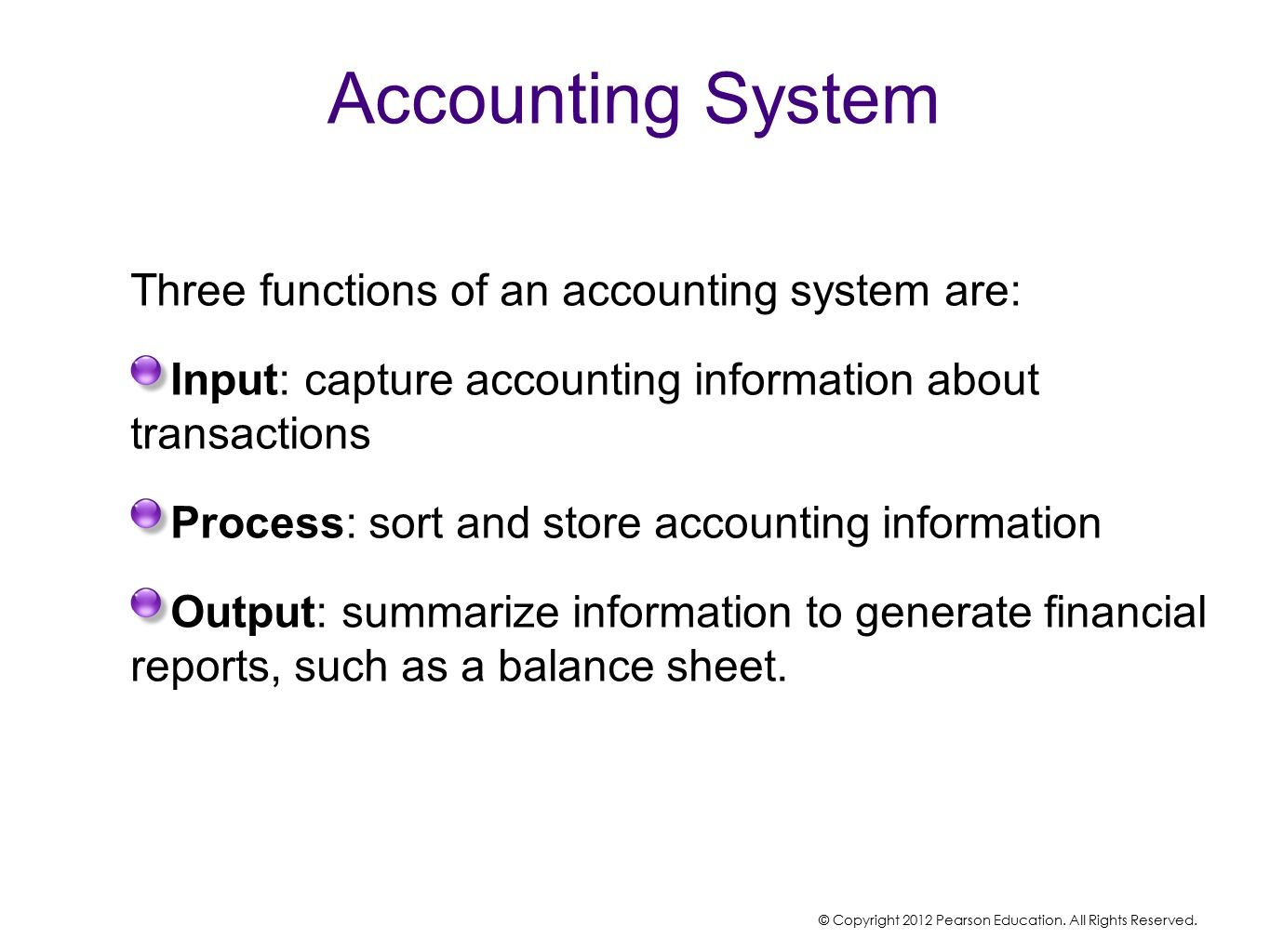 Accounting System Three functions of an accounting system are: Input: capture accounting information about transactions Process: sort and store accounting information Output: summarize information to generate financial reports, such as a balance sheet.