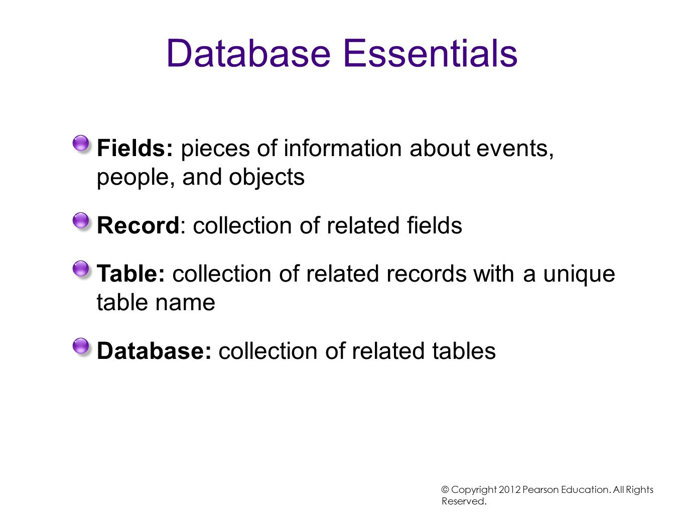 Database Essentials Fields: pieces of information about events, people, and objects Record: collection of related fields Table: collection of related records with a unique table name Database: collection of related tables © Copyright 2012 Pearson Education.