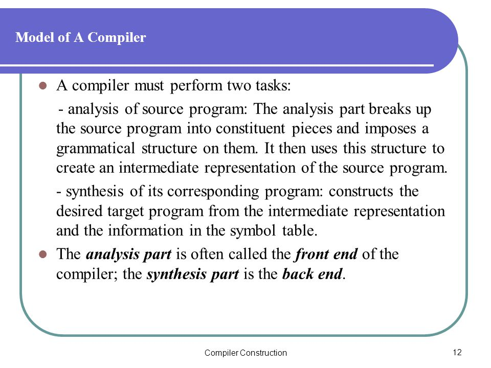 Compiler Construction12 Model of A Compiler A compiler must perform two tasks: - analysis of source program: The analysis part breaks up the source program into constituent pieces and imposes a grammatical structure on them.