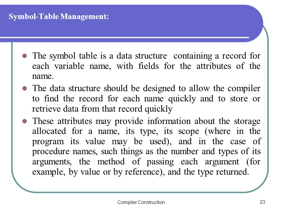 Compiler Construction23 Symbol-Table Management: The symbol table is a data structure containing a record for each variable name, with fields for the attributes of the name.