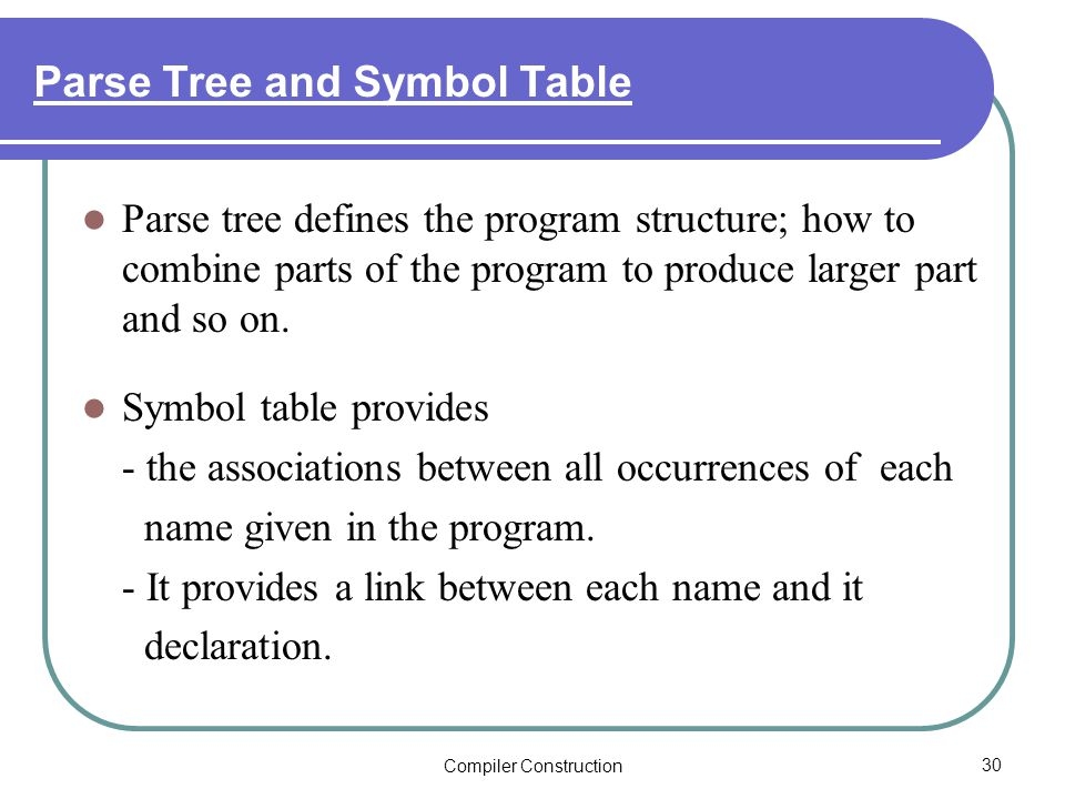 Compiler Construction30 Parse Tree and Symbol Table Parse tree defines the program structure; how to combine parts of the program to produce larger part and so on.