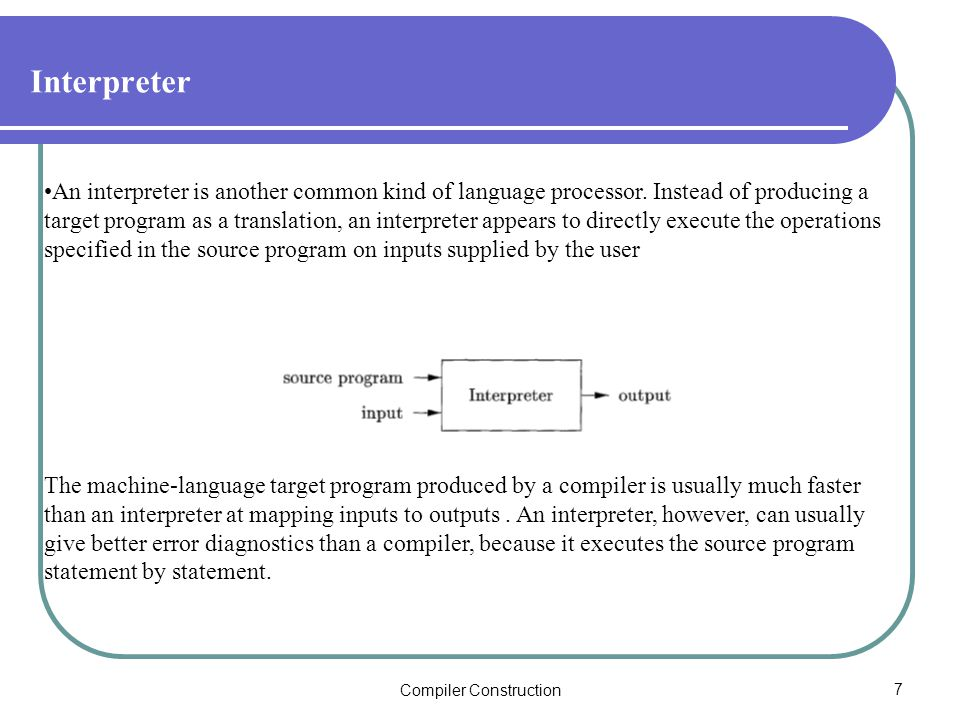Compiler Construction7 Interpreter An interpreter is another common kind of language processor.