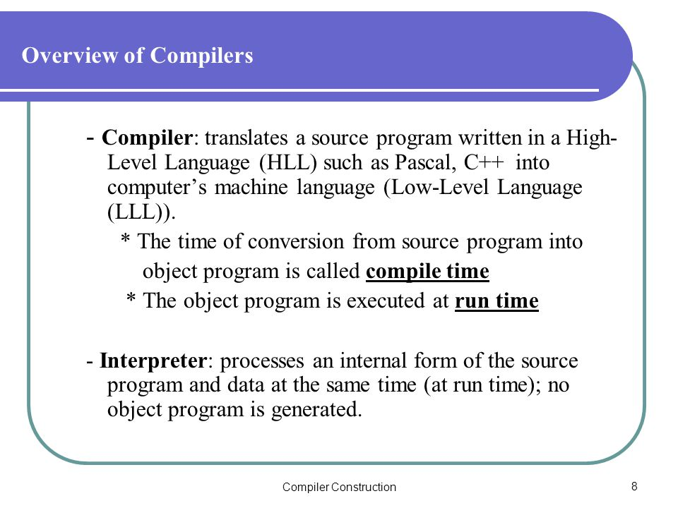 Compiler Construction8 Overview of Compilers - Compiler: translates a source program written in a High- Level Language (HLL) such as Pascal, C++ into computer's machine language (Low-Level Language (LLL)).