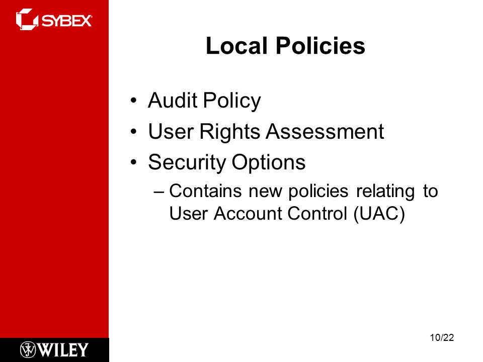 Local Policies Audit Policy User Rights Assessment Security Options –Contains new policies relating to User Account Control (UAC) 10/22