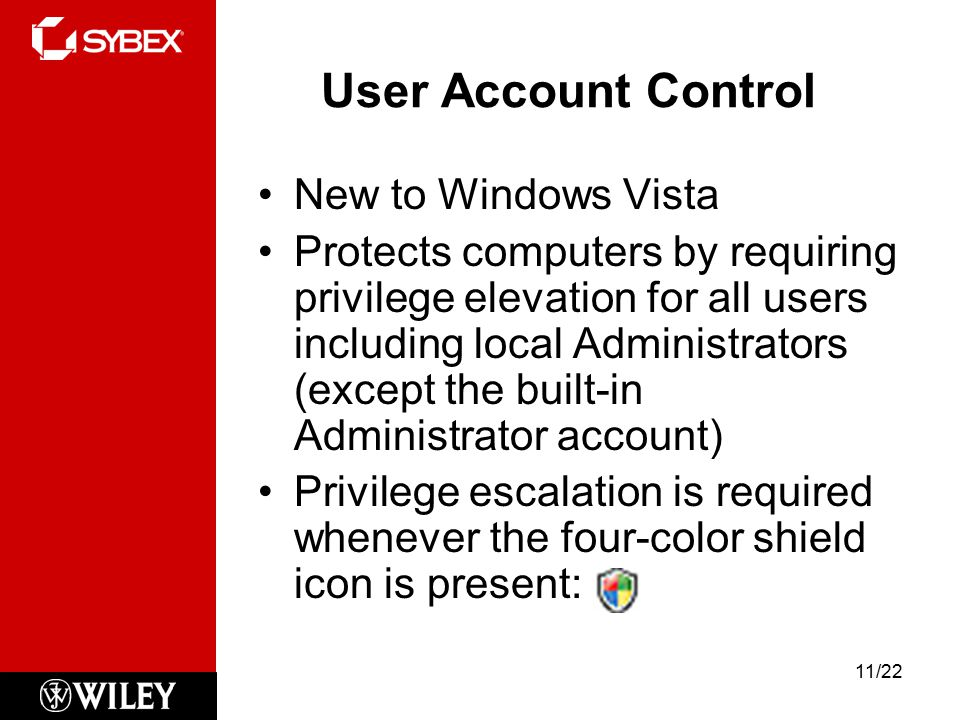 User Account Control New to Windows Vista Protects computers by requiring privilege elevation for all users including local Administrators (except the built-in Administrator account) Privilege escalation is required whenever the four-color shield icon is present: 11/22