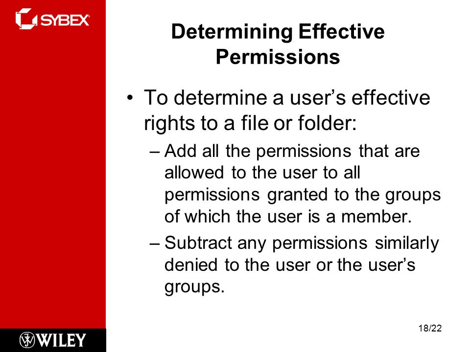 Determining Effective Permissions To determine a user's effective rights to a file or folder: –Add all the permissions that are allowed to the user to all permissions granted to the groups of which the user is a member.