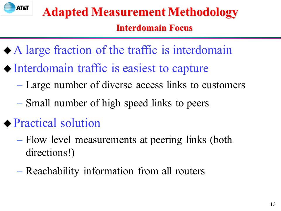 13 Adapted Measurement Methodology Interdomain Focus  A large fraction of the traffic is interdomain  Interdomain traffic is easiest to capture –Large number of diverse access links to customers –Small number of high speed links to peers  Practical solution –Flow level measurements at peering links (both directions!) –Reachability information from all routers