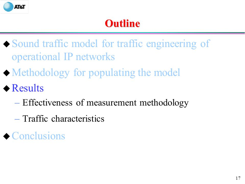 17 Outline  Sound traffic model for traffic engineering of operational IP networks  Methodology for populating the model  Results –Effectiveness of measurement methodology –Traffic characteristics  Conclusions