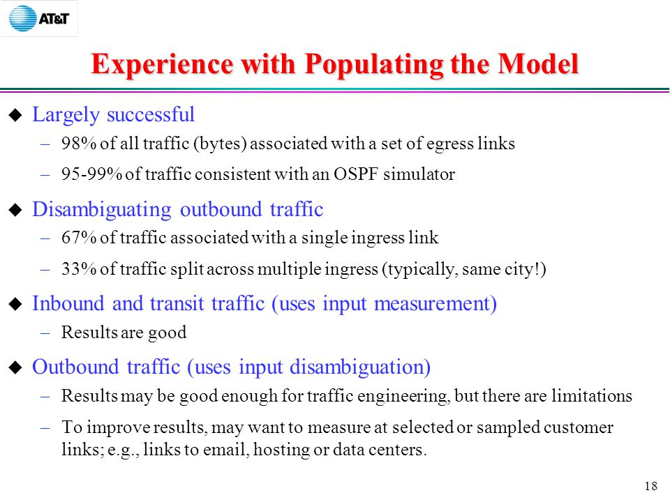 18 Experience with Populating the Model  Largely successful –98% of all traffic (bytes) associated with a set of egress links –95-99% of traffic consistent with an OSPF simulator  Disambiguating outbound traffic –67% of traffic associated with a single ingress link –33% of traffic split across multiple ingress (typically, same city!)  Inbound and transit traffic (uses input measurement) –Results are good  Outbound traffic (uses input disambiguation) –Results may be good enough for traffic engineering, but there are limitations –To improve results, may want to measure at selected or sampled customer links; e.g., links to  , hosting or data centers.