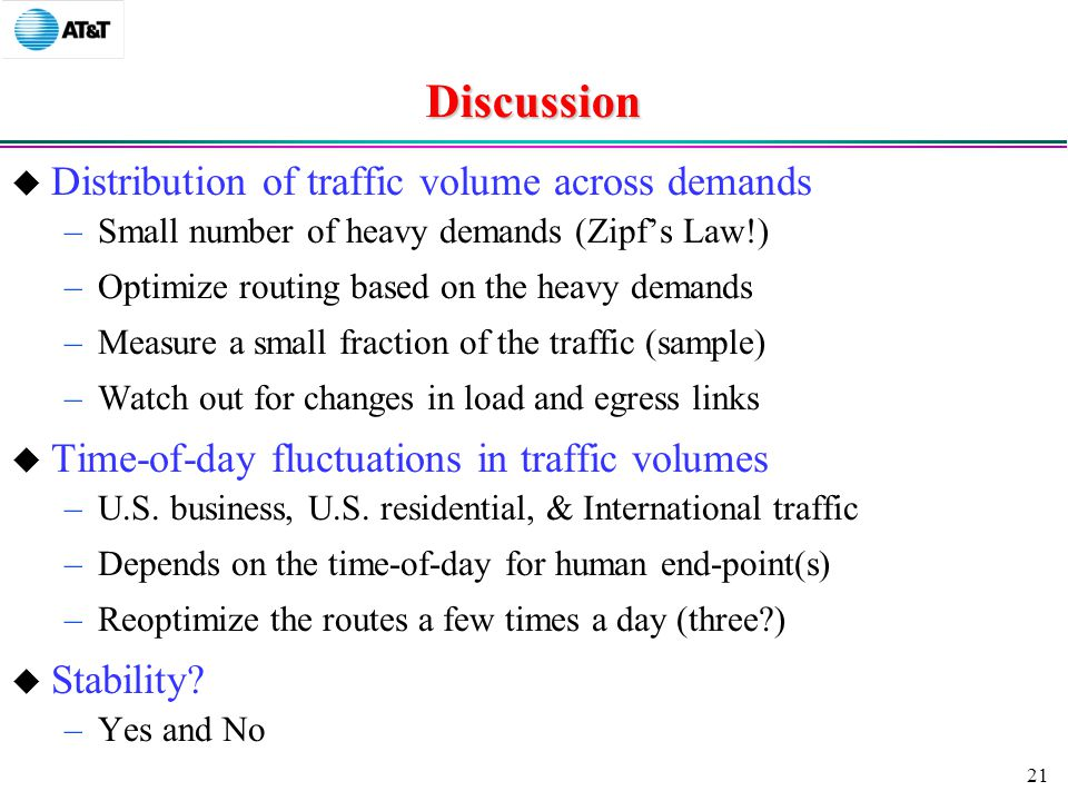 21 Discussion  Distribution of traffic volume across demands –Small number of heavy demands (Zipf's Law!) –Optimize routing based on the heavy demands –Measure a small fraction of the traffic (sample) –Watch out for changes in load and egress links  Time-of-day fluctuations in traffic volumes –U.S.