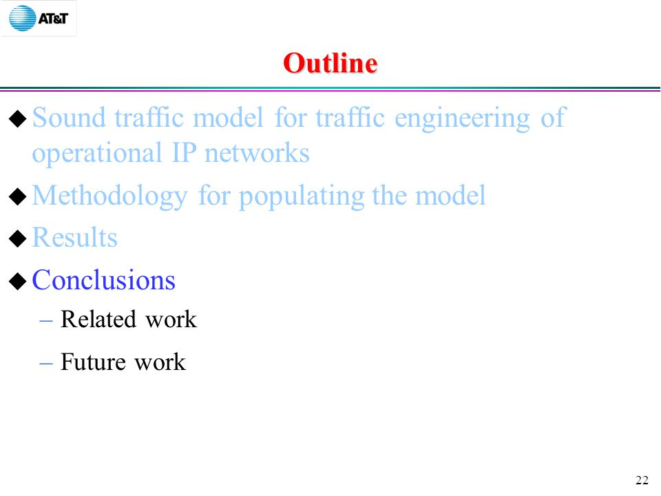22 Outline  Sound traffic model for traffic engineering of operational IP networks  Methodology for populating the model  Results  Conclusions –Related work –Future work