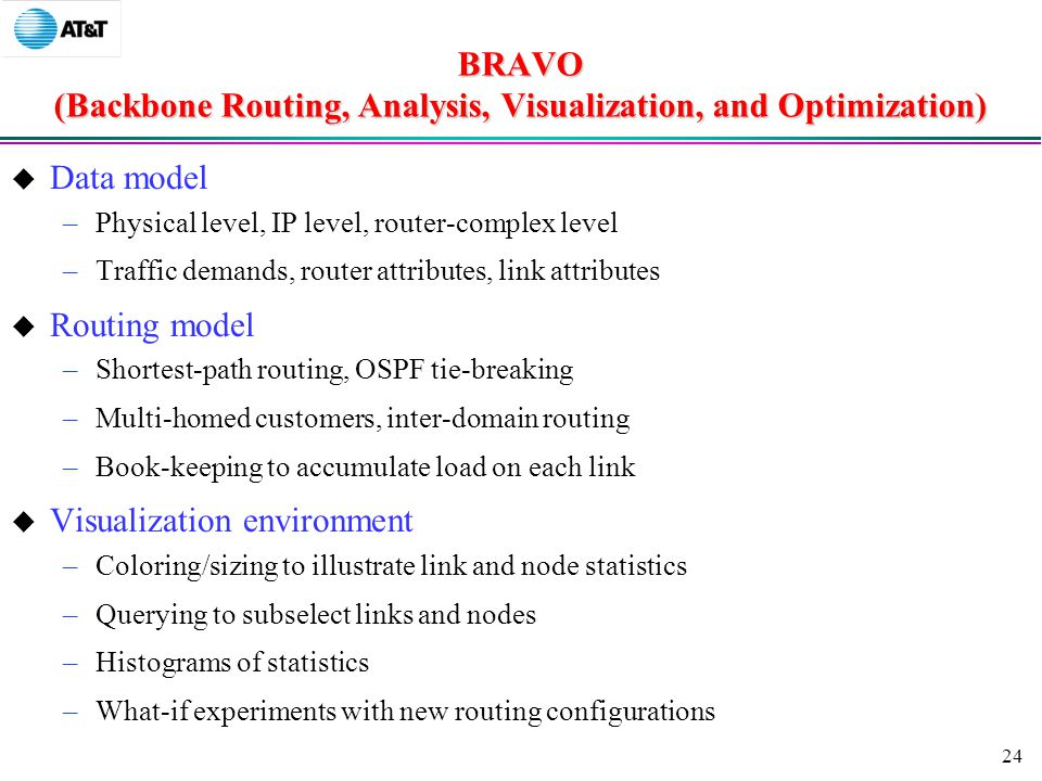 24 BRAVO (Backbone Routing, Analysis, Visualization, and Optimization)  Data model –Physical level, IP level, router-complex level –Traffic demands, router attributes, link attributes  Routing model –Shortest-path routing, OSPF tie-breaking –Multi-homed customers, inter-domain routing –Book-keeping to accumulate load on each link  Visualization environment –Coloring/sizing to illustrate link and node statistics –Querying to subselect links and nodes –Histograms of statistics –What-if experiments with new routing configurations