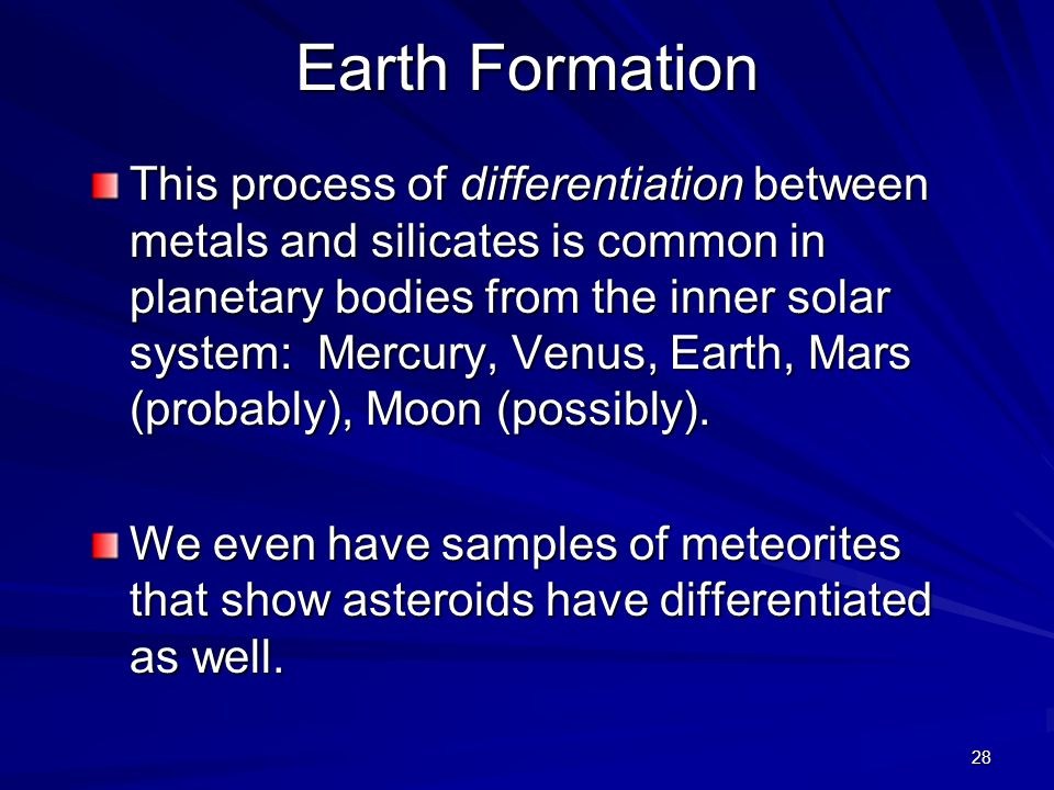 28 Earth Formation This process of differentiation between metals and silicates is common in planetary bodies from the inner solar system: Mercury, Venus, Earth, Mars (probably), Moon (possibly).