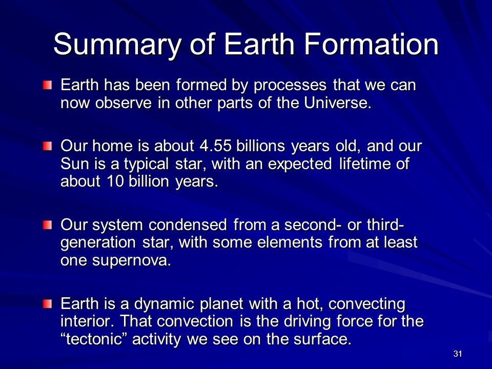 31 Summary of Earth Formation Earth has been formed by processes that we can now observe in other parts of the Universe.