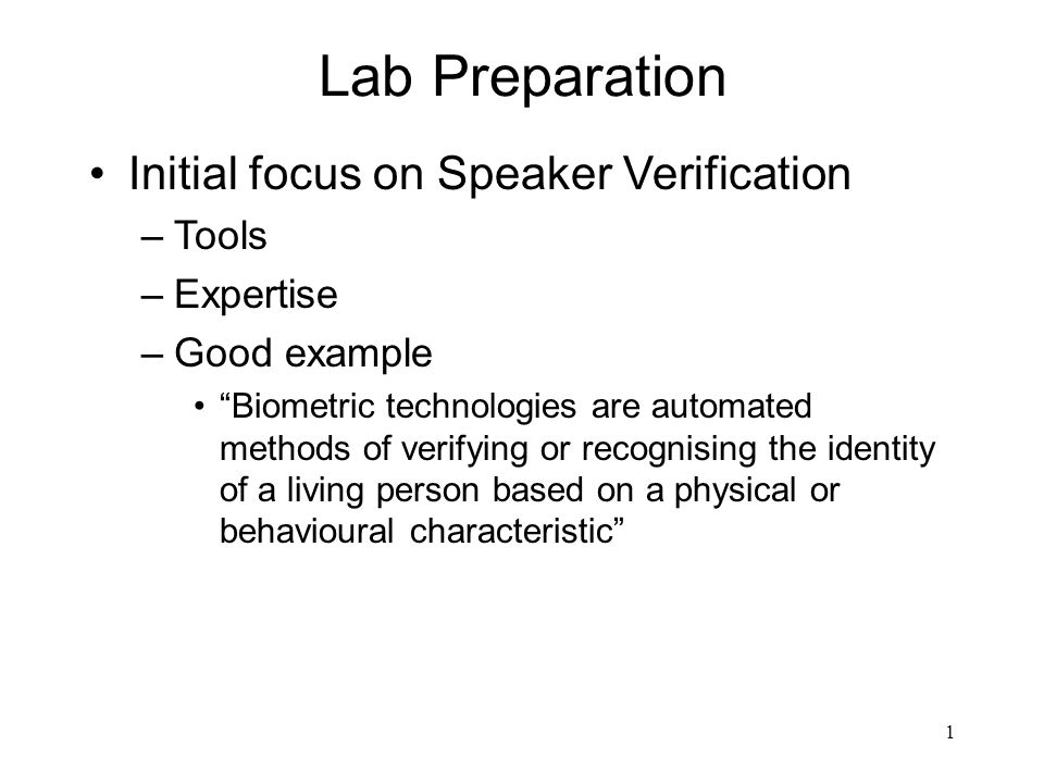 1 Lab Preparation Initial focus on Speaker Verification –Tools –Expertise –Good example Biometric technologies are automated methods of verifying or recognising the identity of a living person based on a physical or behavioural characteristic