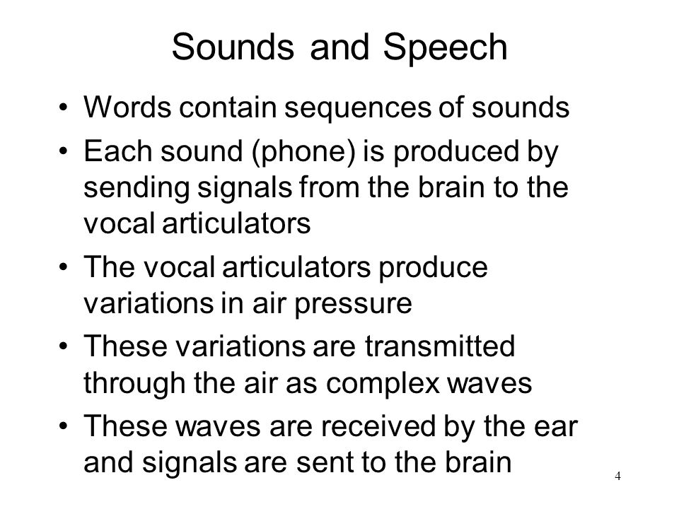 4 Sounds and Speech Words contain sequences of sounds Each sound (phone) is produced by sending signals from the brain to the vocal articulators The vocal articulators produce variations in air pressure These variations are transmitted through the air as complex waves These waves are received by the ear and signals are sent to the brain