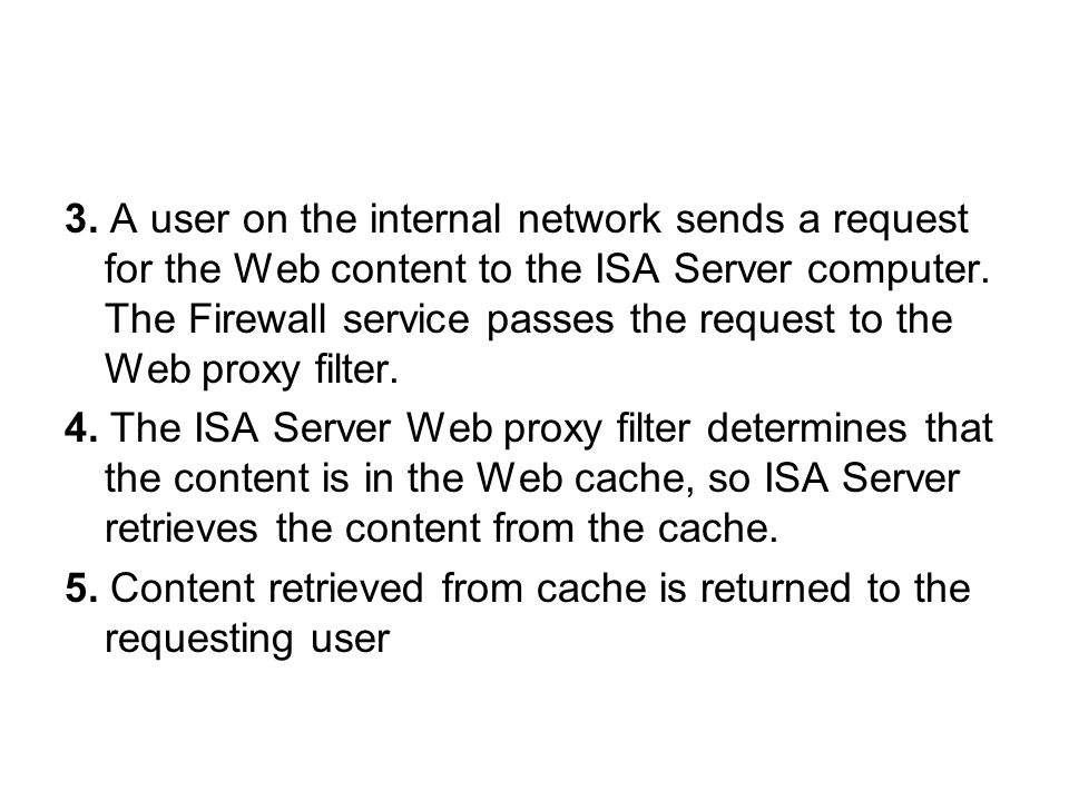 3. A user on the internal network sends a request for the Web content to the ISA Server computer.