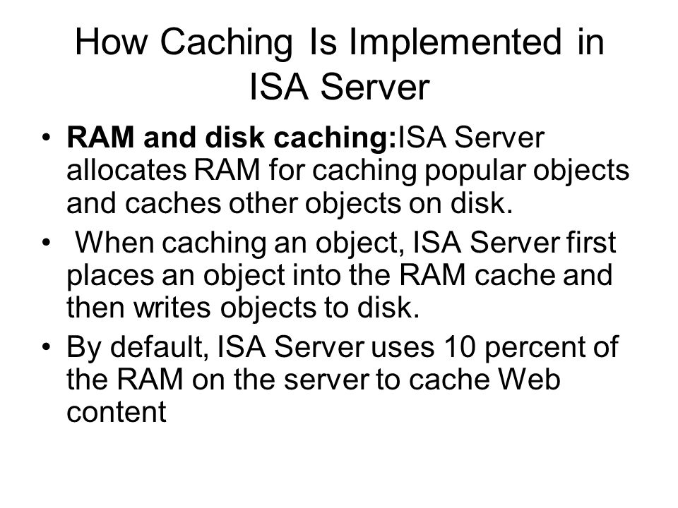 How Caching Is Implemented in ISA Server RAM and disk caching:ISA Server allocates RAM for caching popular objects and caches other objects on disk.