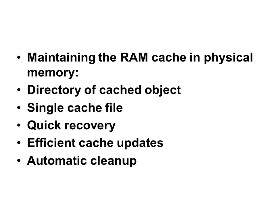 Maintaining the RAM cache in physical memory: Directory of cached object Single cache file Quick recovery Efficient cache updates Automatic cleanup