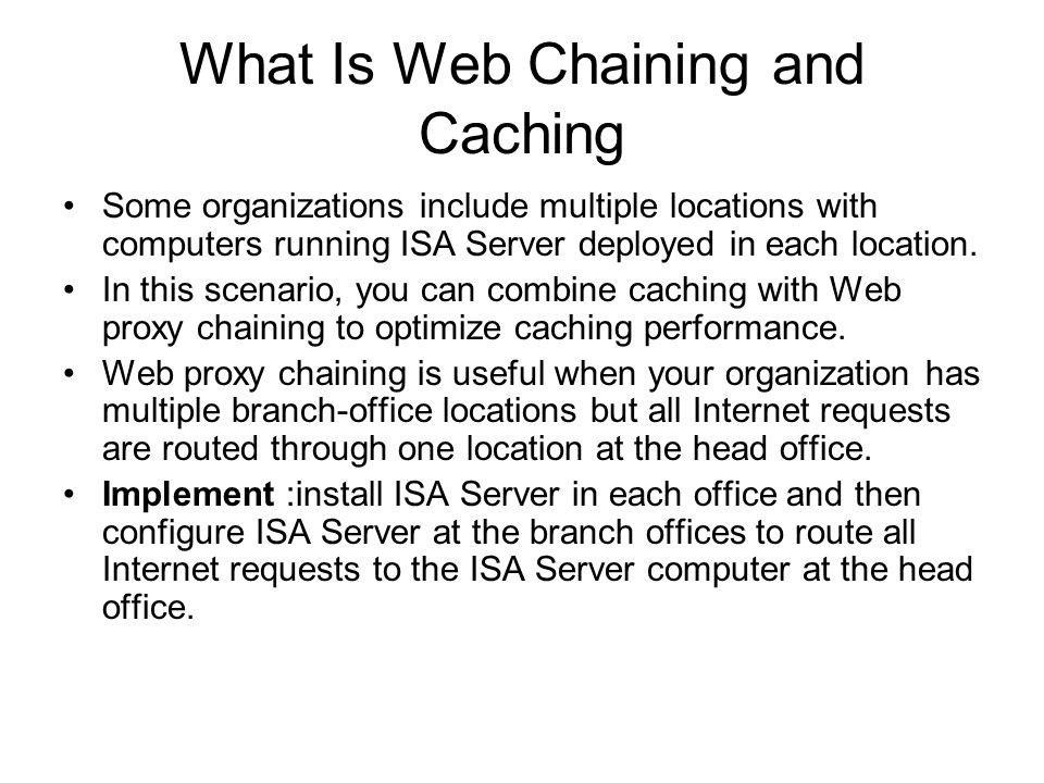What Is Web Chaining and Caching Some organizations include multiple locations with computers running ISA Server deployed in each location.