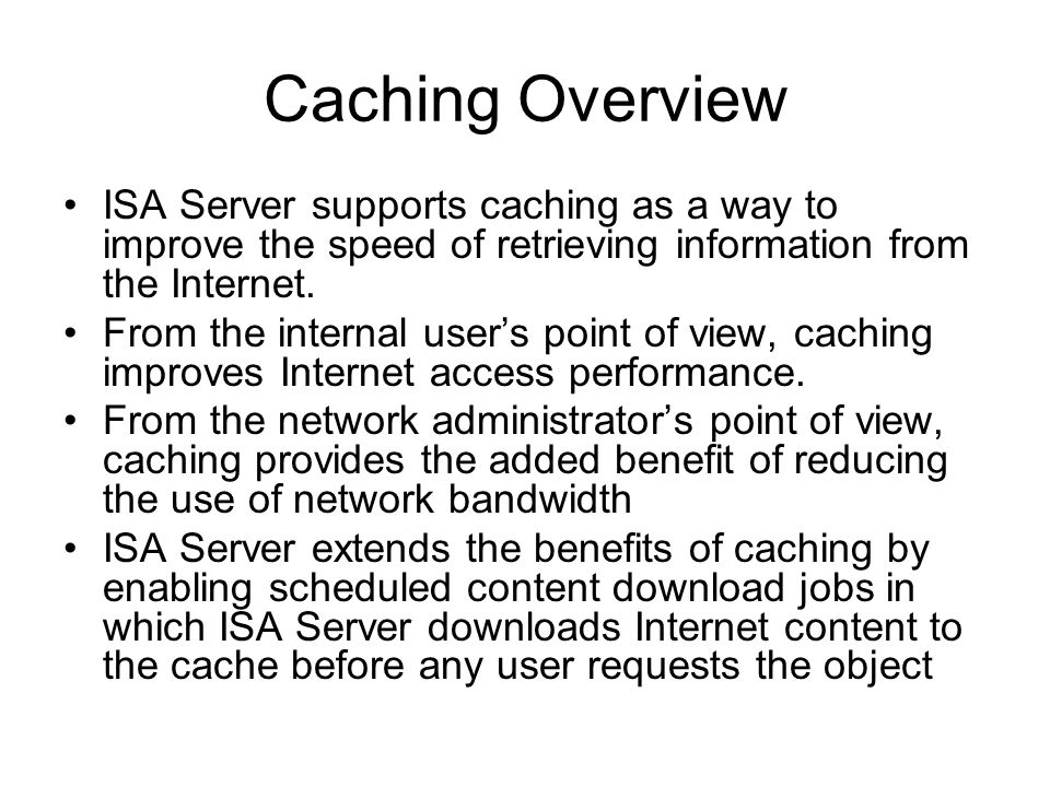 Caching Overview ISA Server supports caching as a way to improve the speed of retrieving information from the Internet.