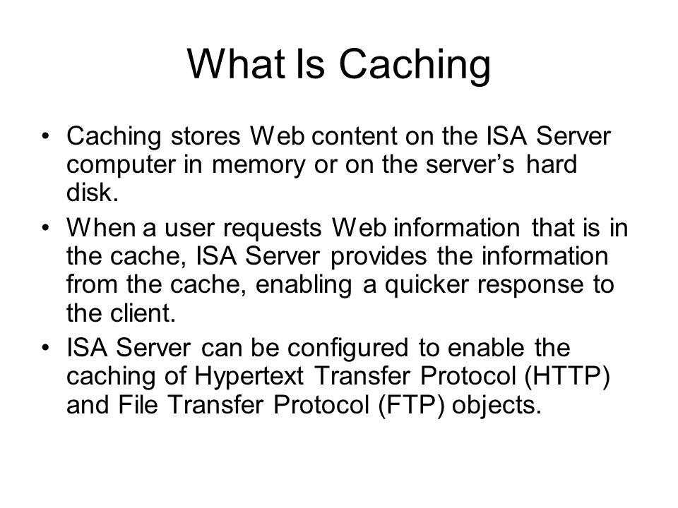 What Is Caching Caching stores Web content on the ISA Server computer in memory or on the server's hard disk.