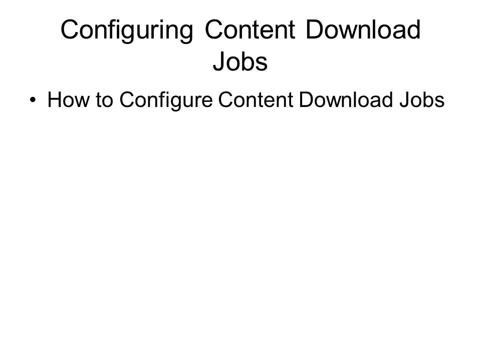 Configuring Content Download Jobs How to Configure Content Download Jobs