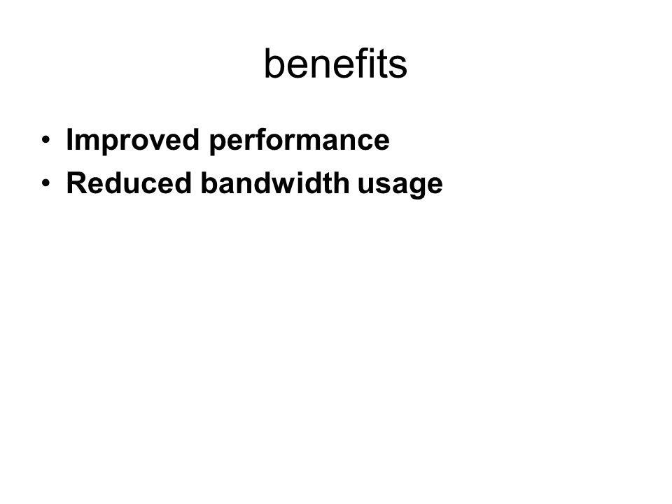 benefits Improved performance Reduced bandwidth usage