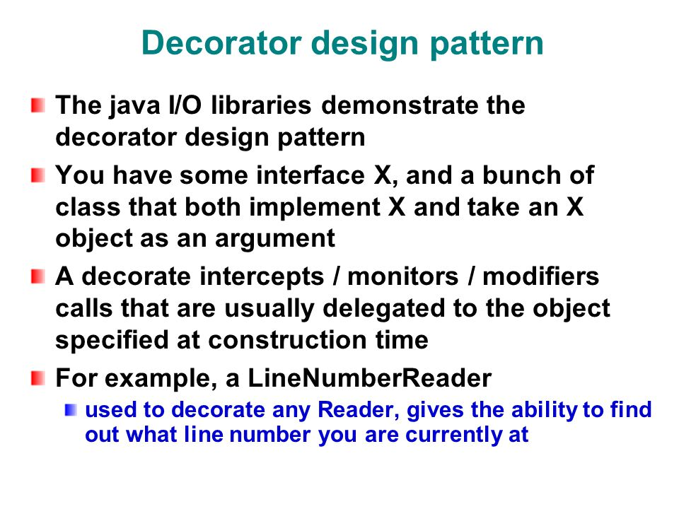 Decorator design pattern The java I/O libraries demonstrate the decorator design pattern You have some interface X, and a bunch of class that both implement X and take an X object as an argument A decorate intercepts / monitors / modifiers calls that are usually delegated to the object specified at construction time For example, a LineNumberReader used to decorate any Reader, gives the ability to find out what line number you are currently at