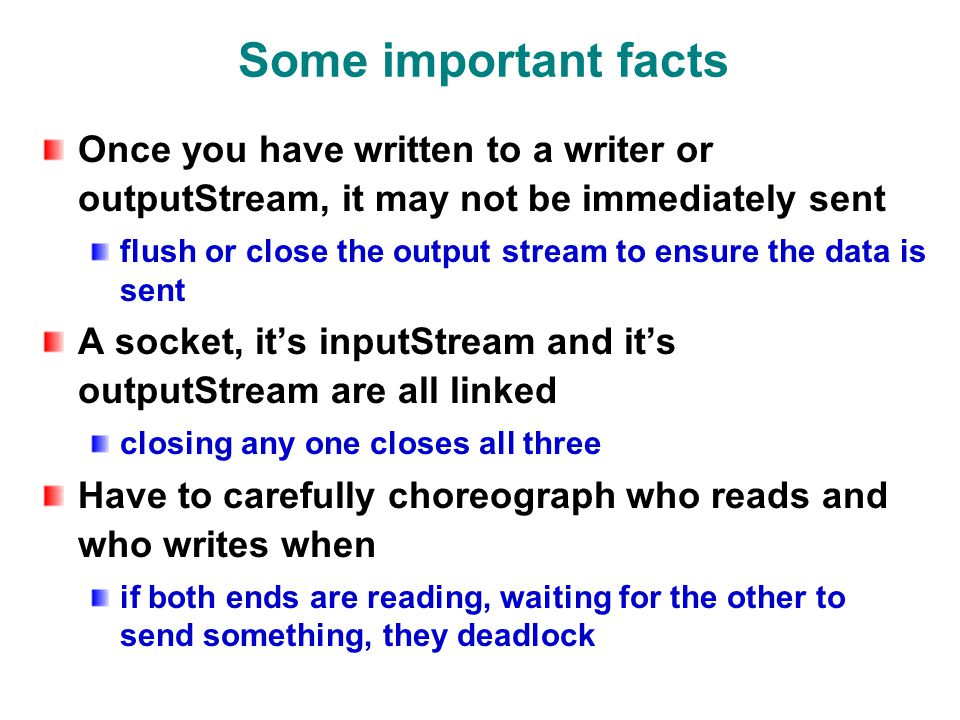Some important facts Once you have written to a writer or outputStream, it may not be immediately sent flush or close the output stream to ensure the data is sent A socket, it's inputStream and it's outputStream are all linked closing any one closes all three Have to carefully choreograph who reads and who writes when if both ends are reading, waiting for the other to send something, they deadlock