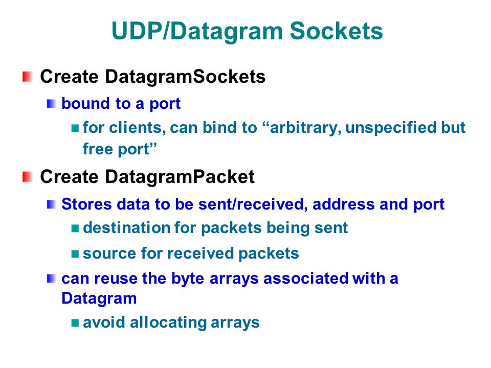 UDP/Datagram Sockets Create DatagramSockets bound to a port for clients, can bind to arbitrary, unspecified but free port Create DatagramPacket Stores data to be sent/received, address and port destination for packets being sent source for received packets can reuse the byte arrays associated with a Datagram avoid allocating arrays