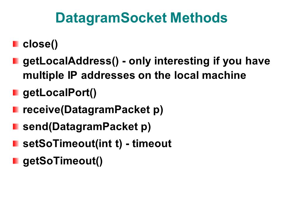 DatagramSocket Methods close() getLocalAddress() - only interesting if you have multiple IP addresses on the local machine getLocalPort() receive(DatagramPacket p) send(DatagramPacket p) setSoTimeout(int t) - timeout getSoTimeout()