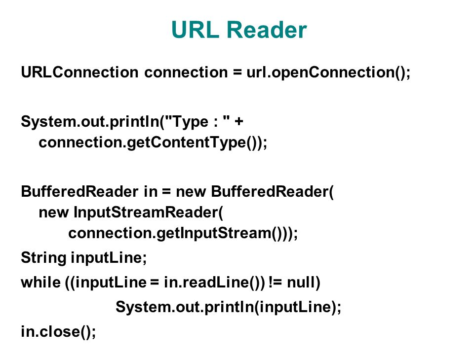 URL Reader URLConnection connection = url.openConnection(); System.out.println( Type : + connection.getContentType()); BufferedReader in = new BufferedReader( new InputStreamReader( connection.getInputStream())); String inputLine; while ((inputLine = in.readLine()) != null) System.out.println(inputLine); in.close();