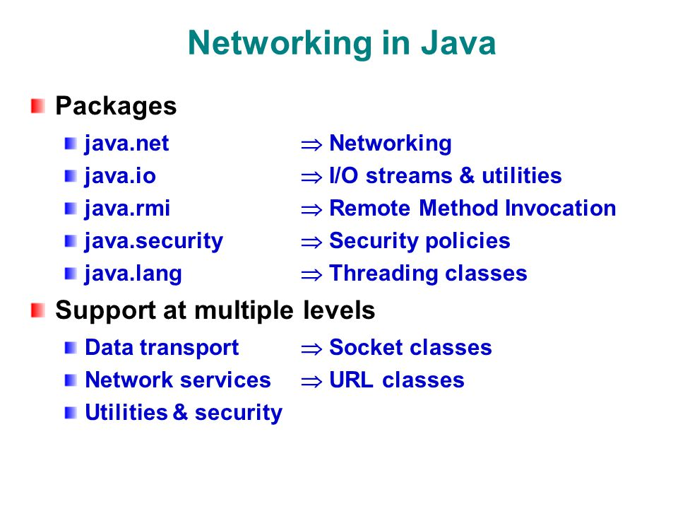 Networking in Java Packages java.net  Networking java.io  I/O streams & utilities java.rmi  Remote Method Invocation java.security  Security policies java.lang  Threading classes Support at multiple levels Data transport  Socket classes Network services  URL classes Utilities & security