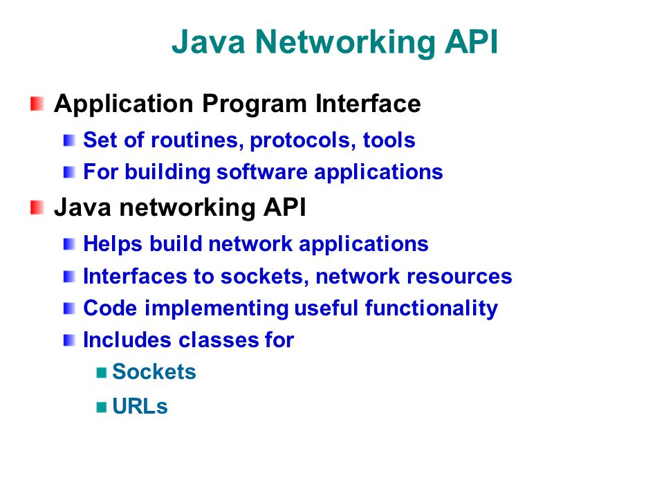 Java Networking API Application Program Interface Set of routines, protocols, tools For building software applications Java networking API Helps build network applications Interfaces to sockets, network resources Code implementing useful functionality Includes classes for Sockets URLs