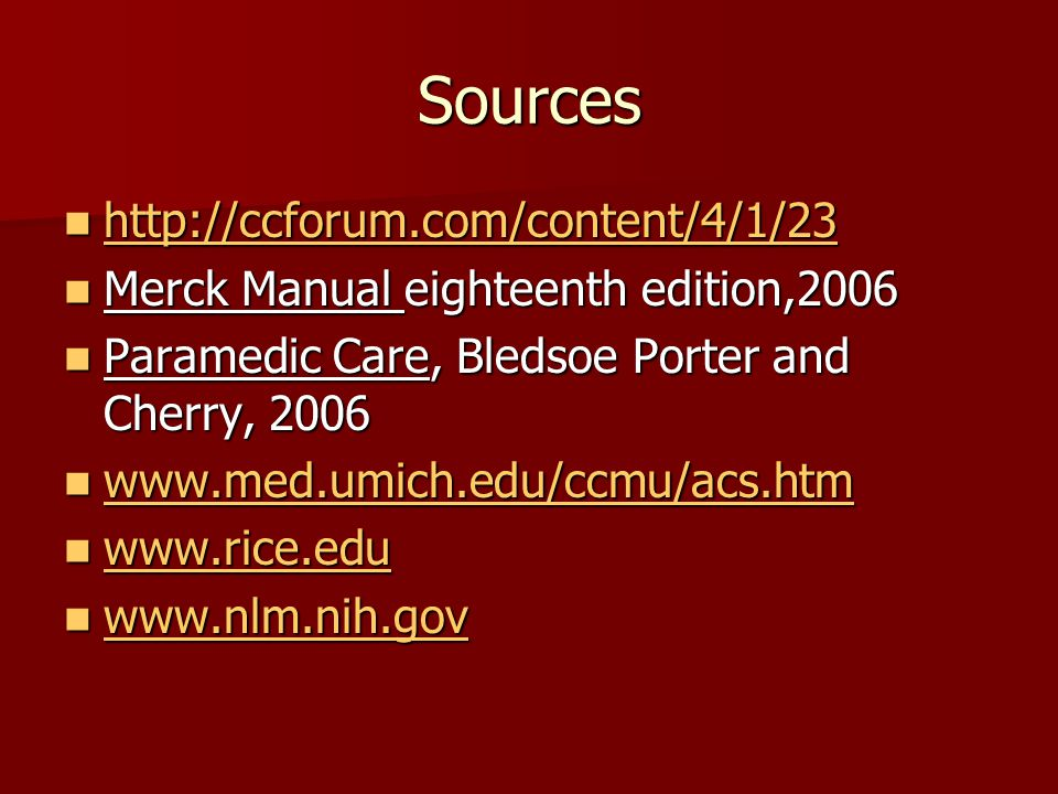 Sources http://ccforum.com/content/4/1/23 http://ccforum.com/content/4/1/23 http://ccforum.com/content/4/1/23 Merck Manual eighteenth edition,2006 Merck Manual eighteenth edition,2006 Paramedic Care, Bledsoe Porter and Cherry, 2006 Paramedic Care, Bledsoe Porter and Cherry, 2006 www.med.umich.edu/ccmu/acs.htm www.med.umich.edu/ccmu/acs.htm www.med.umich.edu/ccmu/acs.htm www.rice.edu www.rice.edu www.rice.edu www.nlm.nih.gov www.nlm.nih.gov www.nlm.nih.gov