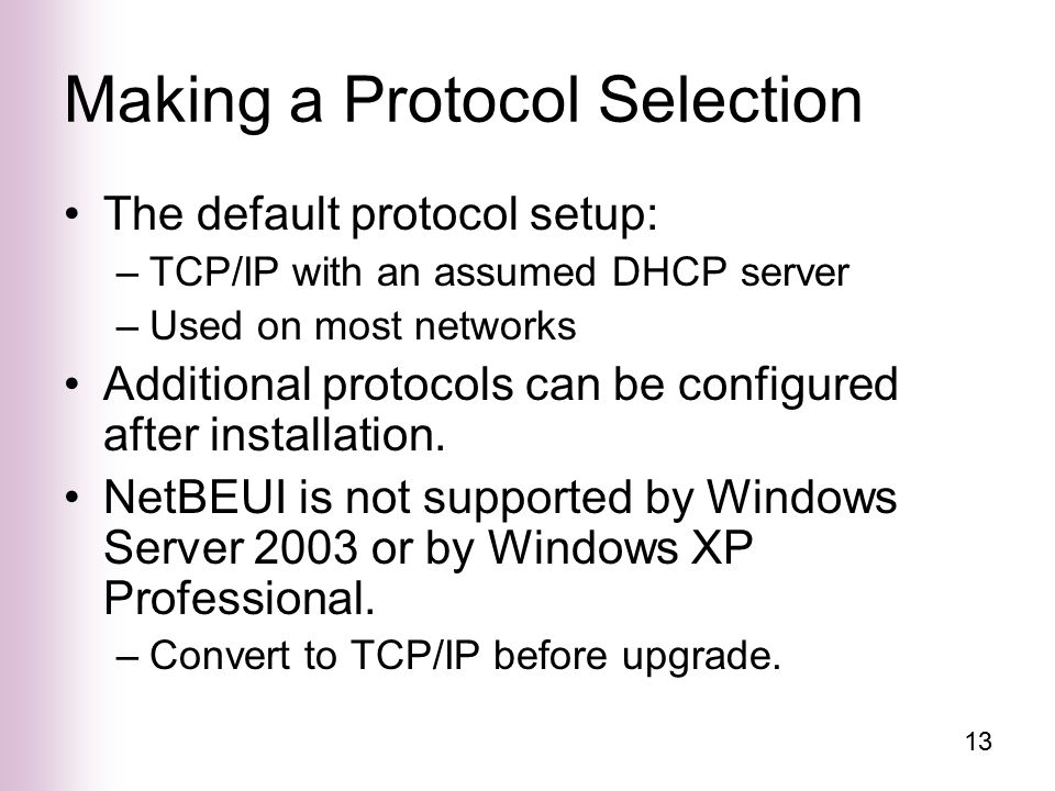 13 Making a Protocol Selection The default protocol setup: –TCP/IP with an assumed DHCP server –Used on most networks Additional protocols can be configured after installation.