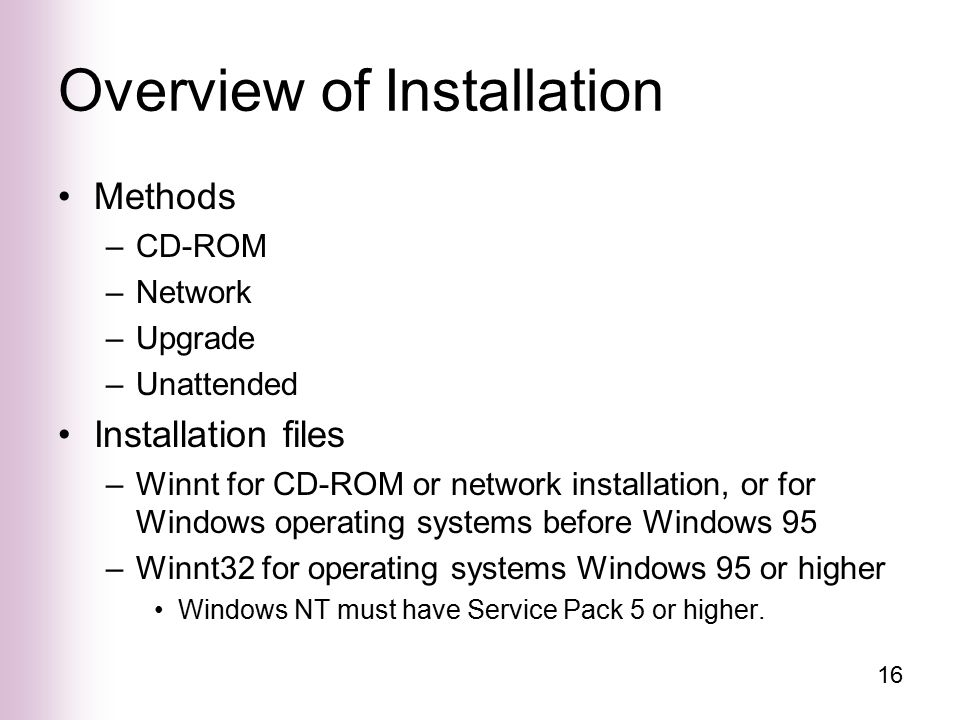16 Overview of Installation Methods –CD-ROM –Network –Upgrade –Unattended Installation files –Winnt for CD-ROM or network installation, or for Windows operating systems before Windows 95 –Winnt32 for operating systems Windows 95 or higher Windows NT must have Service Pack 5 or higher.