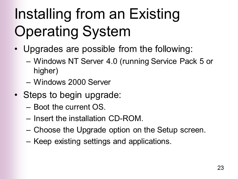 23 Installing from an Existing Operating System Upgrades are possible from the following: –Windows NT Server 4.0 (running Service Pack 5 or higher) –Windows 2000 Server Steps to begin upgrade: –Boot the current OS.
