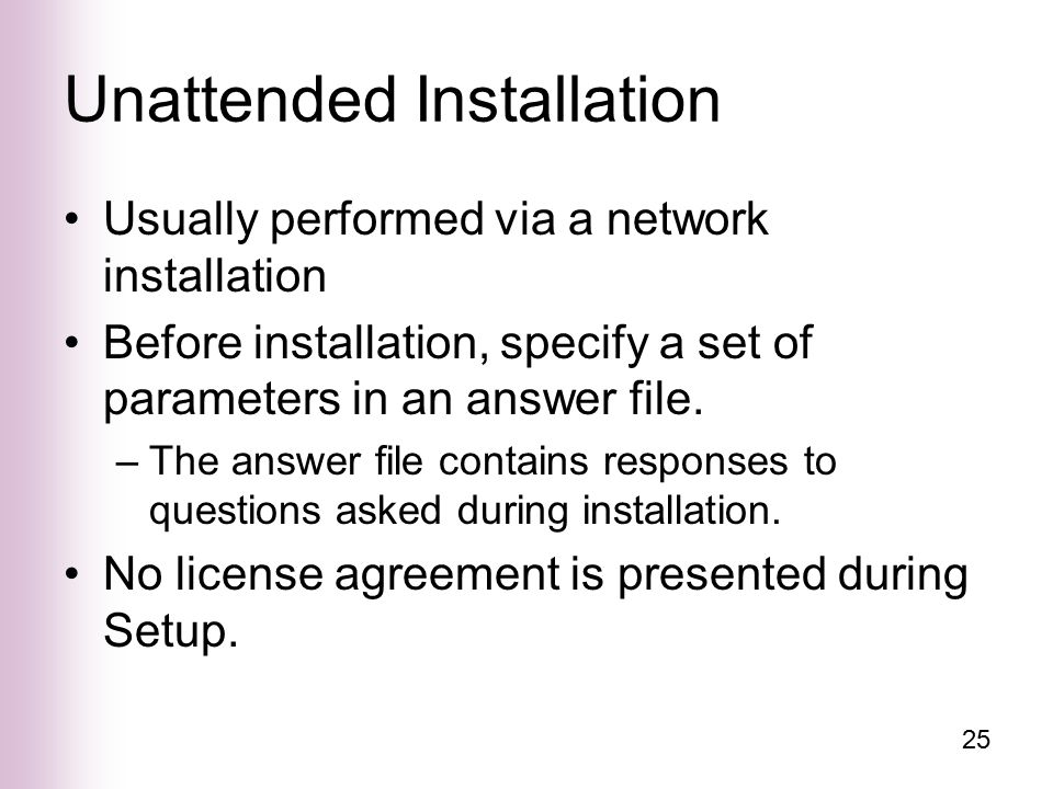 25 Unattended Installation Usually performed via a network installation Before installation, specify a set of parameters in an answer file.