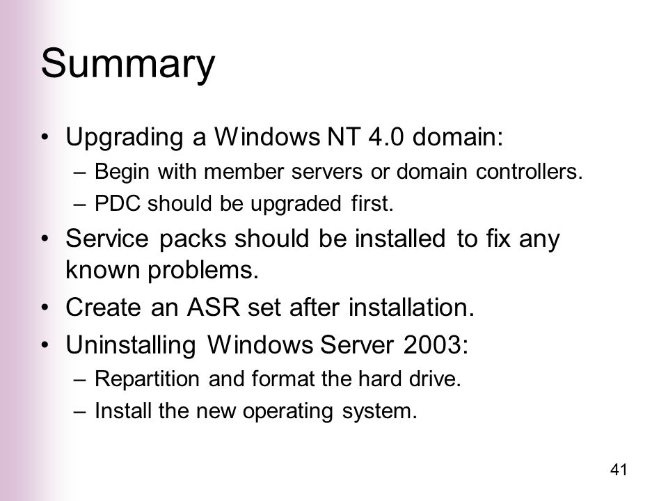 41 Summary Upgrading a Windows NT 4.0 domain: –Begin with member servers or domain controllers.