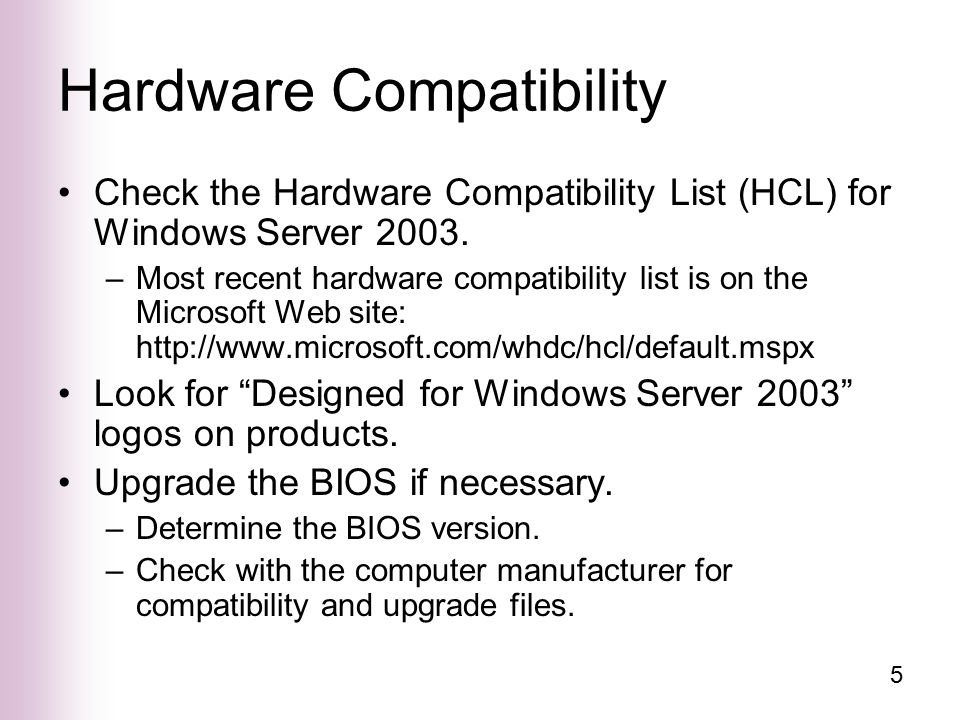 5 Hardware Compatibility Check the Hardware Compatibility List (HCL) for Windows Server 2003.