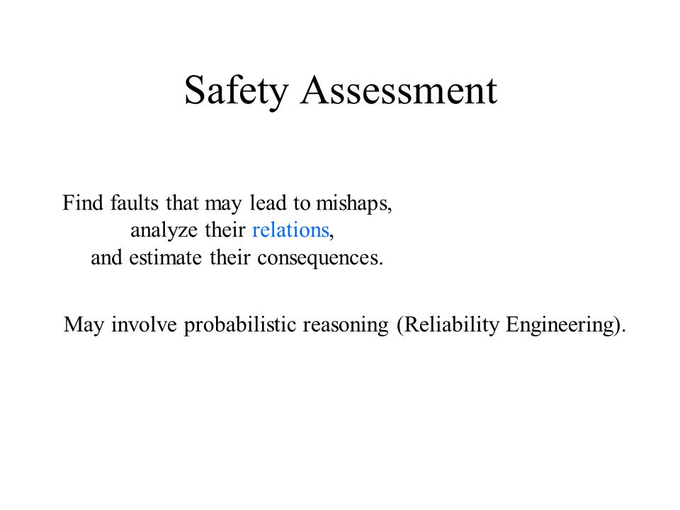 Safety Assessment Find faults that may lead to mishaps, analyze their relations, and estimate their consequences.
