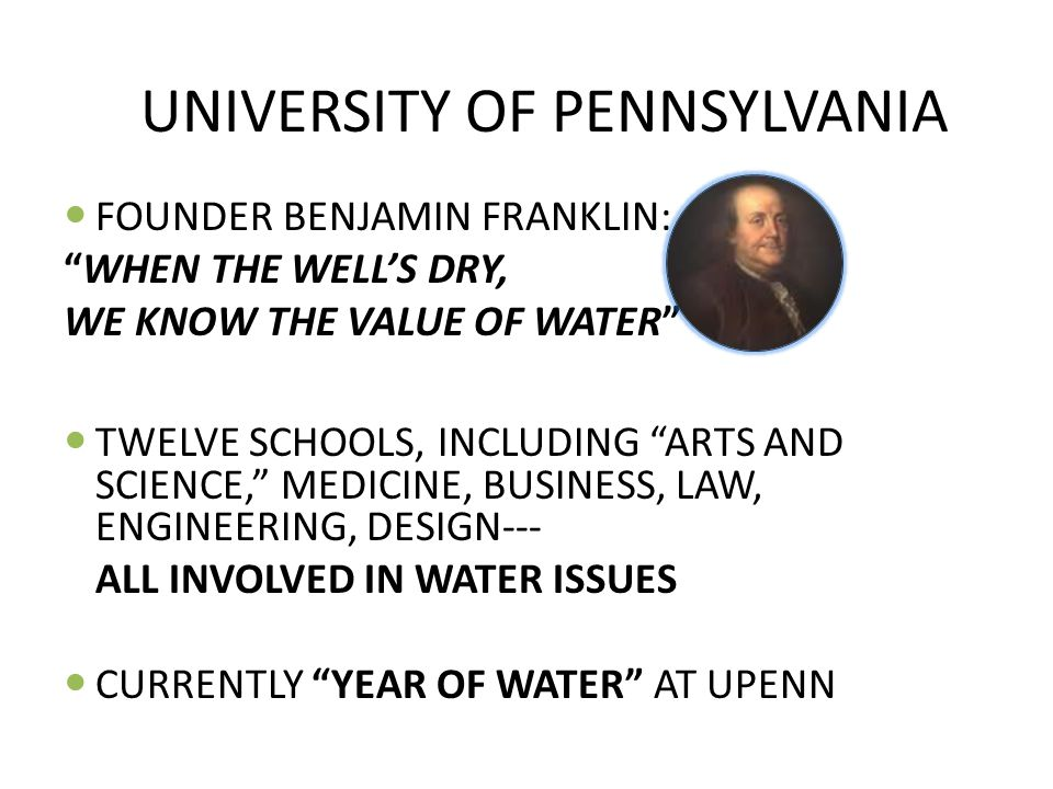 UNIVERSITY OF PENNSYLVANIA FOUNDER BENJAMIN FRANKLIN: WHEN THE WELL'S DRY, WE KNOW THE VALUE OF WATER TWELVE SCHOOLS, INCLUDING ARTS AND SCIENCE, MEDICINE, BUSINESS, LAW, ENGINEERING, DESIGN--- ALL INVOLVED IN WATER ISSUES CURRENTLY YEAR OF WATER AT UPENN