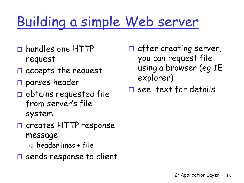 2: Application Layer18 Building a simple Web server r handles one HTTP request r accepts the request r parses header r obtains requested file from server's file system r creates HTTP response message: m header lines + file r sends response to client r after creating server, you can request file using a browser (eg IE explorer) r see text for details