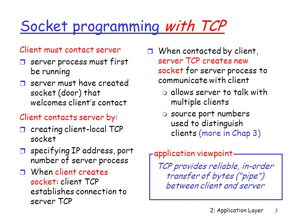 2: Application Layer3 Socket programming with TCP Client must contact server r server process must first be running r server must have created socket (door) that welcomes client's contact Client contacts server by: r creating client-local TCP socket r specifying IP address, port number of server process r When client creates socket: client TCP establishes connection to server TCP r When contacted by client, server TCP creates new socket for server process to communicate with client m allows server to talk with multiple clients m source port numbers used to distinguish clients (more in Chap 3) TCP provides reliable, in-order transfer of bytes ( pipe ) between client and server application viewpoint