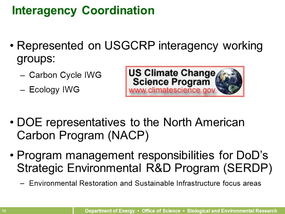 Department of Energy Office of Science Biological and Environmental Research 14 Interagency Coordination Represented on USGCRP interagency working groups: –Carbon Cycle IWG –Ecology IWG DOE representatives to the North American Carbon Program (NACP) Program management responsibilities for DoD's Strategic Environmental R&D Program (SERDP) –Environmental Restoration and Sustainable Infrastructure focus areas