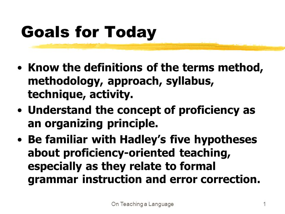 On Teaching a Language1 Goals for Today Know the definitions of the terms method, methodology, approach, syllabus, technique, activity.