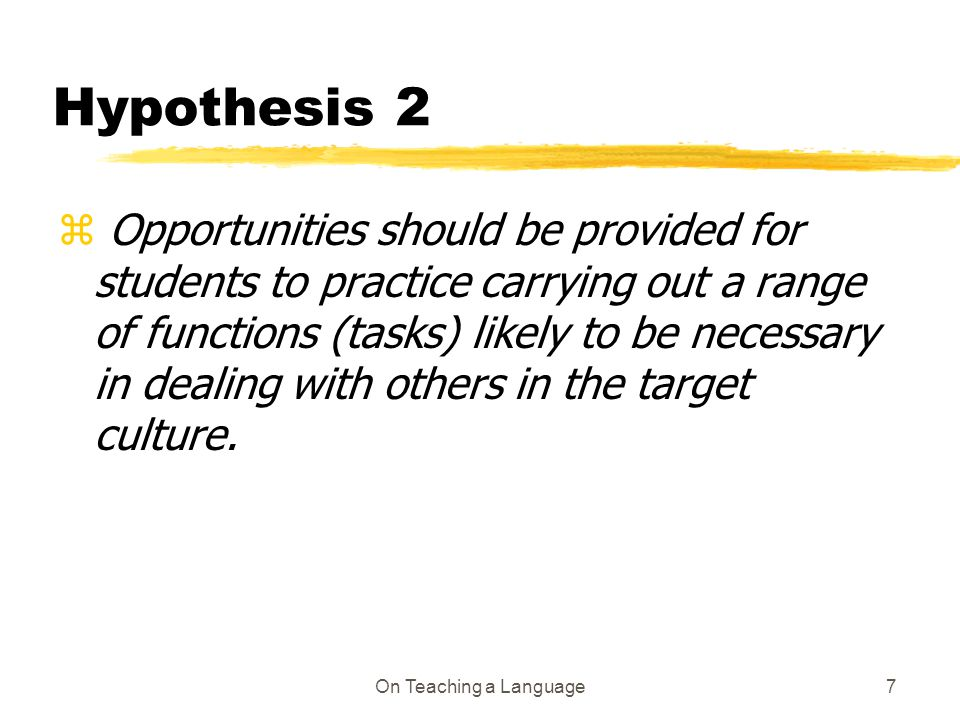 On Teaching a Language7 Hypothesis 2 z Opportunities should be provided for students to practice carrying out a range of functions (tasks) likely to be necessary in dealing with others in the target culture.